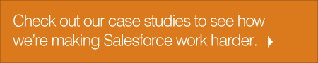 Check out our case studies to see how we're making Salesforce work harder.