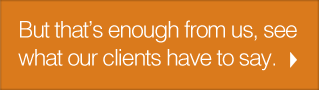 But that's enough from us, see what our clients have to say.